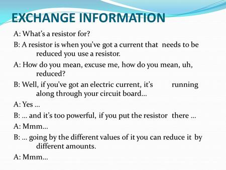 EXCHANGE INFORMATION A: What's a resistor for? B: A resistor is when you've got a current that needs to be reduced you use a resistor. A: How do you mean,