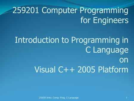 259201 Computer Programming for Engineers Introduction to Programming in C Language on Visual C++ 2005 Platform 259201 Intro. Comp. Prog. C-Language1.