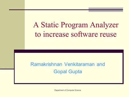Department of Computer Science A Static Program Analyzer to increase software reuse Ramakrishnan Venkitaraman and Gopal Gupta.