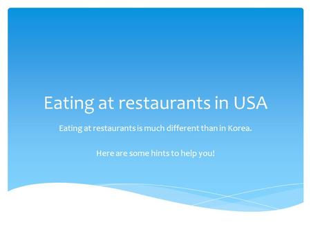 Eating at restaurants in USA Eating at restaurants is much different than in Korea. Here are some hints to help you!