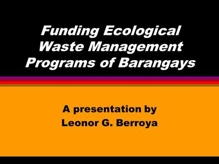 Funding Ecological Waste Management Programs of Barangays A presentation by Leonor G. Berroya.