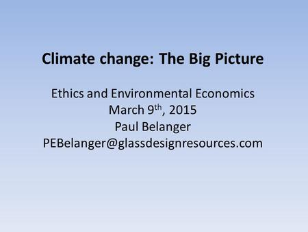 Climate change: The Big Picture Ethics and Environmental Economics March 9 th, 2015 Paul Belanger