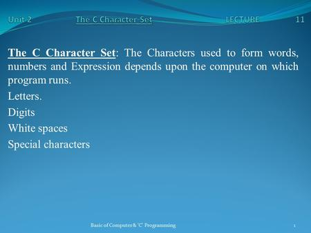 The C Character Set: The Characters used to form words, numbers and Expression depends upon the computer on which program runs. Letters. Digits White spaces.
