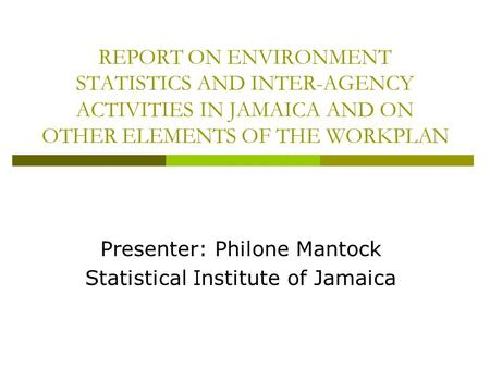 REPORT ON ENVIRONMENT STATISTICS AND INTER-AGENCY ACTIVITIES IN JAMAICA AND ON OTHER ELEMENTS OF THE WORKPLAN Presenter: Philone Mantock Statistical Institute.