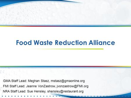 Food Waste Reduction Alliance FMI Staff Lead: Jeanne VonZastrow, GMA Staff Lead: Meghan Stasz, NRA Staff Lead: