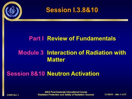 3/2003 Rev 1 I.3.8&10 – slide 1 of 23 Part I Review of Fundamentals Module 3Interaction of Radiation with Matter Session 8&10Neutron Activation Session.