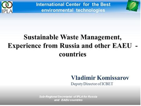 International Center for the Best environmental technologies Vladimir Komissarov Deputy Director of ICBET Sustainable Waste Management, Experience from.