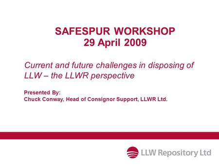 Current and future challenges in disposing of LLW – the LLWR perspective SAFESPUR WORKSHOP 29 April 2009 Presented By: Chuck Conway, Head of Consignor.