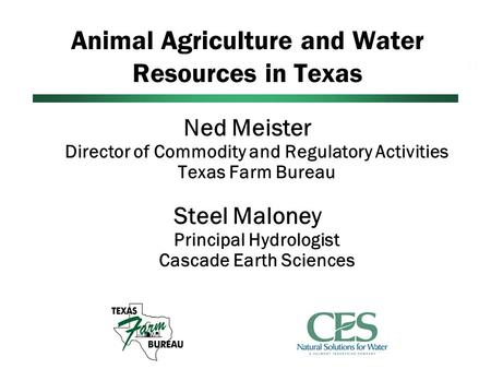 Animal Agriculture and Water Resources in Texas Ned Meister Director of Commodity and Regulatory Activities Texas Farm Bureau Steel Maloney Principal Hydrologist.