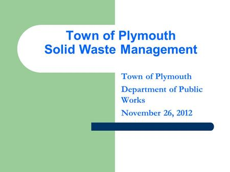 Town of Plymouth Solid Waste Management Town of Plymouth Department of Public Works November 26, 2012.