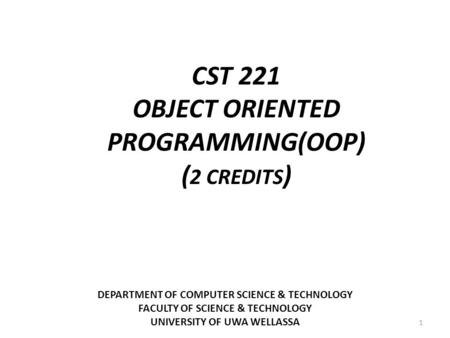 DEPARTMENT OF COMPUTER SCIENCE & TECHNOLOGY FACULTY OF SCIENCE & TECHNOLOGY UNIVERSITY OF UWA WELLASSA 1 CST 221 OBJECT ORIENTED PROGRAMMING(OOP) ( 2 CREDITS.