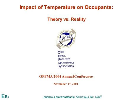 Impact of Temperature on Occupants: Theory vs. Reality OPFMA 2004 Annual Conference November 17, 2004 E E S ENERGY & ENVIRONMENTAL SOLUTIONS, INC. 2004.