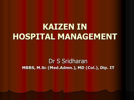 KAIZEN IN HOSPITAL MANAGEMENT Dr S Sridharan MBBS, M.Sc (Med.Admn.), MD (Col.), Dip. IT.