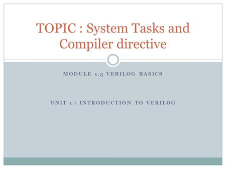 MODULE 1.3 VERILOG BASICS UNIT 1 : INTRODUCTION TO VERILOG TOPIC : System Tasks and Compiler directive.