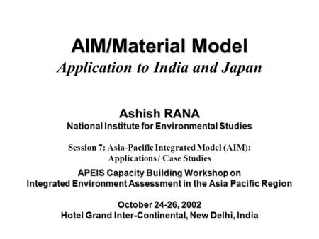 AIM/Material Model AIM/Material Model Application to India and Japan Ashish RANA National Institute for Environmental Studies Session 7: Asia-Pacific Integrated.