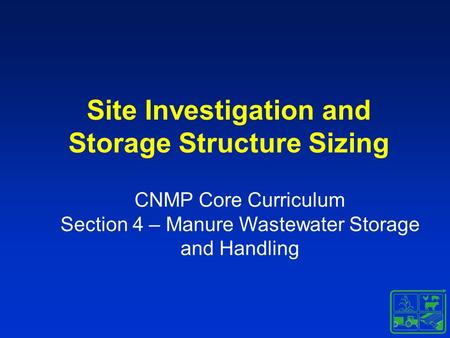 Site Investigation and Storage Structure Sizing CNMP Core Curriculum Section 4 – Manure Wastewater Storage and Handling.