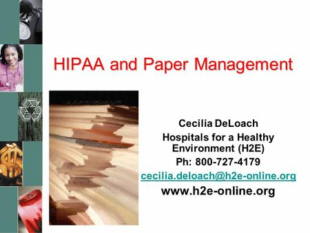 HIPAA and Paper Management Cecilia DeLoach Hospitals for a Healthy Environment (H2E) Ph: 800-727-4179