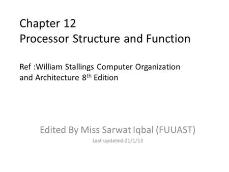 Chapter 12 Processor Structure and Function Ref :William Stallings Computer Organization and Architecture 8 th Edition Edited By Miss Sarwat Iqbal (FUUAST)