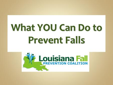 What YOU Can Do to Prevent Falls. Overview of effects of falls 4 steps to prevent falls.