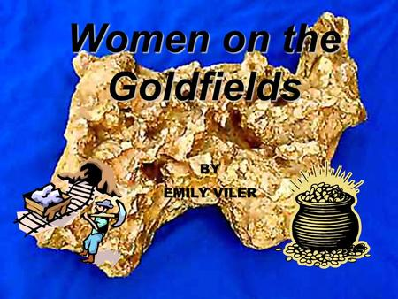 Women on the Goldfields BY EMILY VILER. Contents Clothing Jobs What they ate What was it like on the goldfields Transportation Housing Pictures Bibliography.