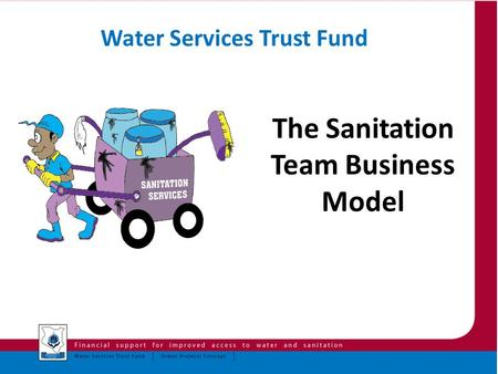 The Sanitation Team Business Model Water Services Trust Fund.