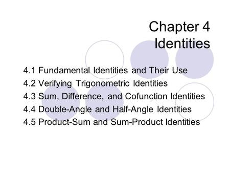 Chapter 4 Identities 4.1 Fundamental Identities and Their Use 4.2 Verifying Trigonometric Identities 4.3 Sum, Difference, and Cofunction Identities 4.4.