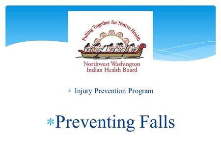  Injury Prevention Program  Preventing Falls. Northwest Washington Indian Health Board  Non-profit organization  Governed by representatives from.