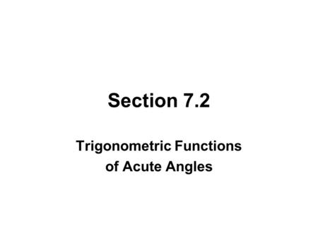 Section 7.2 Trigonometric Functions of Acute Angles.