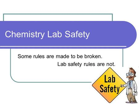 Chemistry Lab Safety Some rules are made to be broken. Lab safety rules are not.