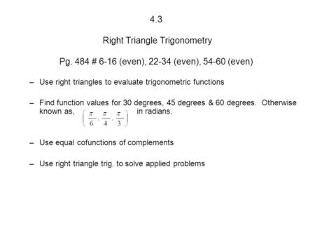 4.3 Right Triangle Trigonometry Pg. 484 # 6-16 (even), 22-34 (even), 54-60 (even) –Use right triangles to evaluate trigonometric functions –Find function.