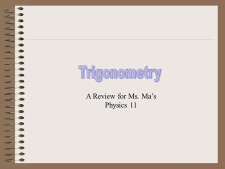 A Review for Ms. Ma's Physics 11 Trigonometry is the study and solution of triangles. Solving a triangle means finding the value of each of its sides.