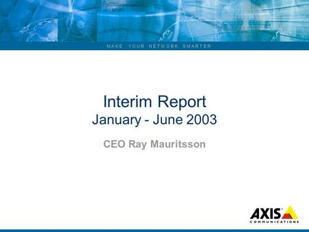 ... M A K E Y O U R N E T W O R K S M A R T E R Interim Report January - June 2003 CEO Ray Mauritsson.