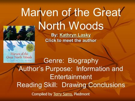 Marven of the Great North Woods By: Kathryn Lasky Kathryn LaskyKathryn Lasky Click to meet the author Genre: Biography Author's Purpose: Information and.