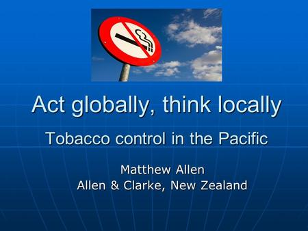 Act globally, think locally Tobacco control in the Pacific Matthew Allen Allen & Clarke, New Zealand.