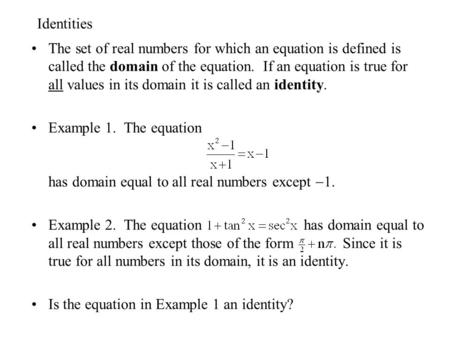 Identities The set of real numbers for which an equation is defined is called the domain of the equation. If an equation is true for all values in its.