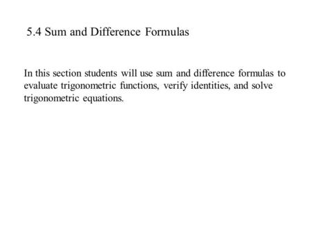5.4 Sum and Difference Formulas In this section students will use sum and difference formulas to evaluate trigonometric functions, verify identities, and.