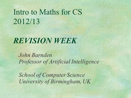 Intro to Maths for CS 2012/13 REVISION WEEK John Barnden Professor of Artificial Intelligence School of Computer Science University of Birmingham, UK.