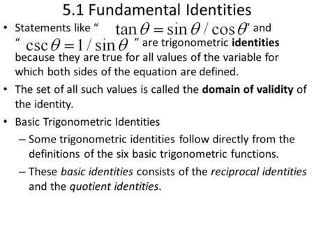 "5.1 Fundamental Identities Statements like "" "" and "" "" are trigonometric identities because they are true for all values of the variable for which both."