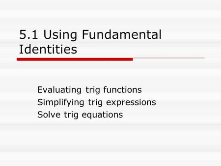 5.1 Using Fundamental Identities Evaluating trig functions Simplifying trig expressions Solve trig equations.