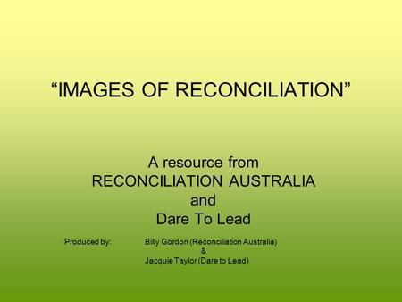 """IMAGES OF RECONCILIATION"" A resource from RECONCILIATION AUSTRALIA and Dare To Lead Produced by:Billy Gordon (Reconciliation Australia) & Jacquie Taylor."