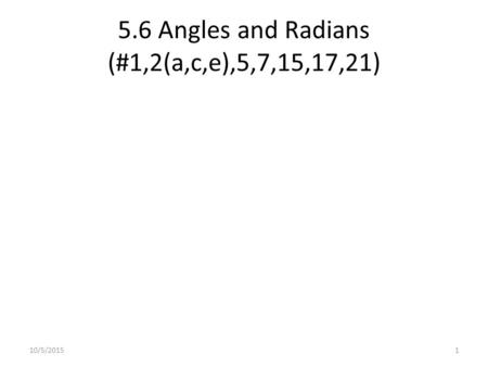 5.6 Angles and Radians (#1,2(a,c,e),5,7,15,17,21) 10/5/20151.