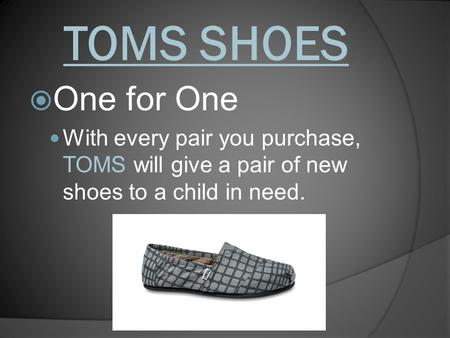 TOMS SHOES  One for One With every pair you purchase, TOMS will give a pair of new shoes to a child in need.