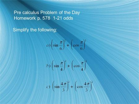 Pre calculus Problem of the Day Homework p. 578 1-21 odds Simplify the following:
