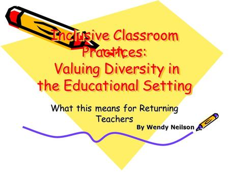 Inclusive Classroom Practices: Valuing Diversity in the Educational Setting What this means for Returning Teachers By Wendy Neilson.