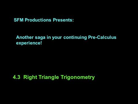 SFM Productions Presents: Another saga in your continuing Pre-Calculus experience! 4.3 Right Triangle Trigonometry.
