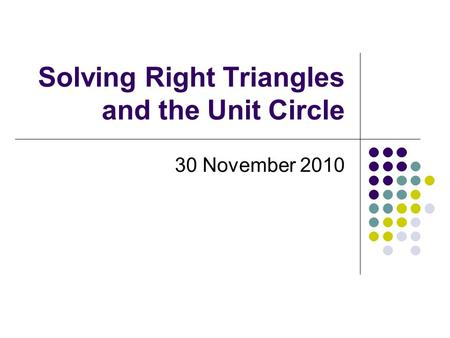 Solving Right Triangles and the Unit Circle 30 November 2010.