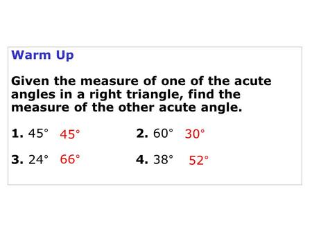 Warm Up Given the measure of one of the acute angles in a right triangle, find the measure of the other acute angle. 1. 45°			2. 60° 3. 24°			4. 38° 45°
