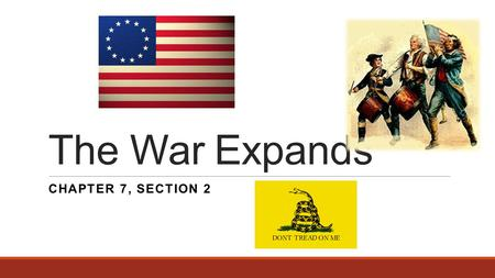 The War Expands CHAPTER 7, SECTION 2. Help From Abroad France bitter over defeat during French & Indian War ◦Wanted Revenge ◦1776 - Secretly gave weapons.