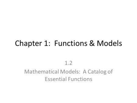 Chapter 1: Functions & Models 1.2 Mathematical Models: A Catalog of Essential Functions.