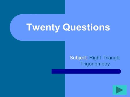 Twenty Questions Subject: Right Triangle Trigonometry.